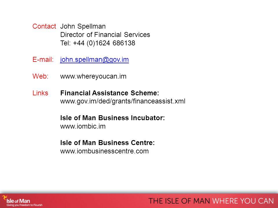 ContactJohn Spellman Director of Financial Services Tel: +44 (0)1624 686138 E-mail: john.spellman@gov.imjohn.spellman@gov.im Web: www.whereyoucan.im LinksFinancial Assistance Scheme: www.gov.im/ded/grants/financeassist.xml Isle of Man Business Incubator: www.iombic.im Isle of Man Business Centre: www.iombusinesscentre.com