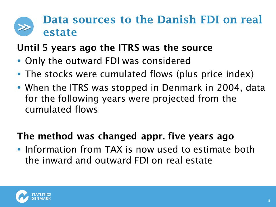 >> Data sources to the Danish FDI on real estate Until 5 years ago the ITRS was the source  Only the outward FDI was considered  The stocks were cumulated flows (plus price index)  When the ITRS was stopped in Denmark in 2004, data for the following years were projected from the cumulated flows The method was changed appr.