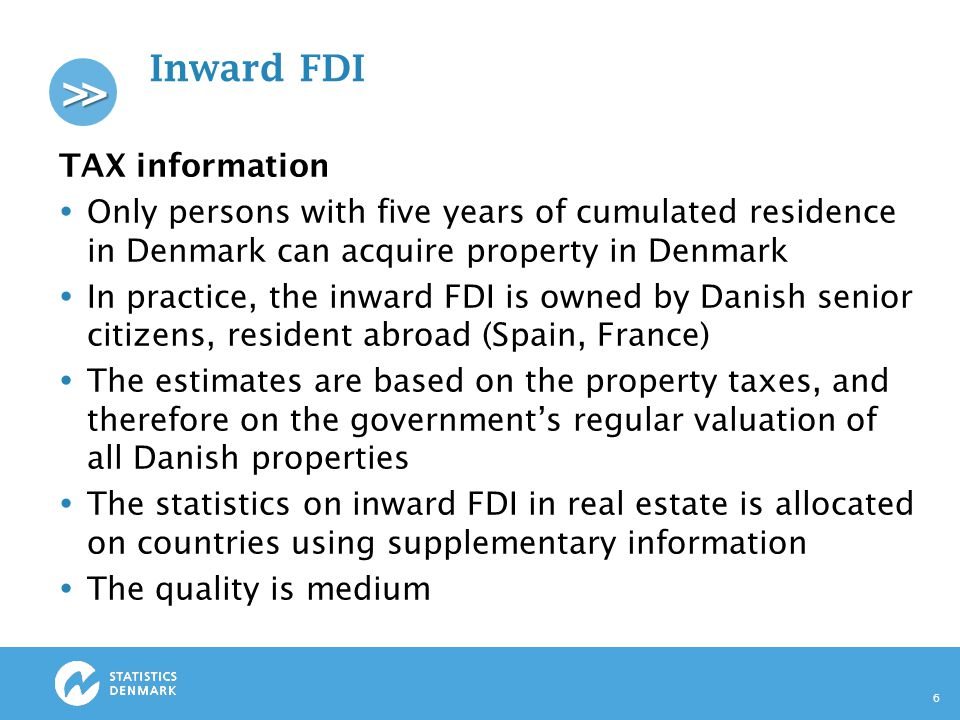 >> Inward FDI TAX information  Only persons with five years of cumulated residence in Denmark can acquire property in Denmark  In practice, the inward FDI is owned by Danish senior citizens, resident abroad (Spain, France)  The estimates are based on the property taxes, and therefore on the government's regular valuation of all Danish properties  The statistics on inward FDI in real estate is allocated on countries using supplementary information  The quality is medium 6