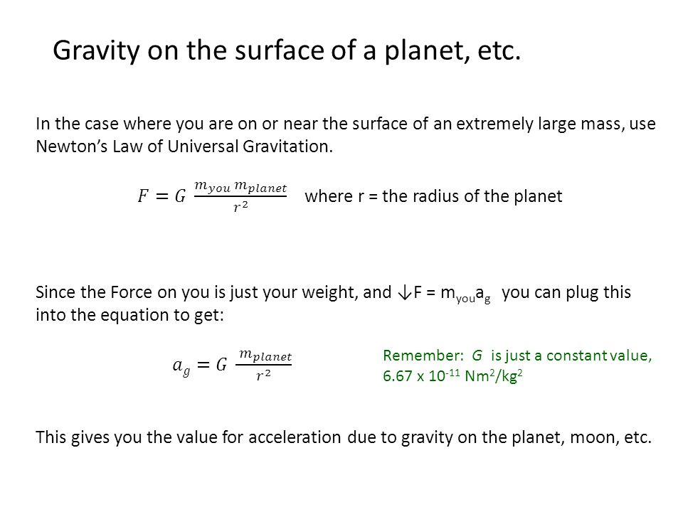 Gravity on the surface of a planet, etc. Remember: G is just a constant value, 6.67 x 10 -11 Nm 2 /kg 2