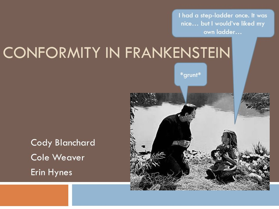 CONFORMITY IN FRANKENSTEIN Cody Blanchard Cole Weaver Erin Hynes I had a step-ladder once. It was nice… but I would've liked my own ladder… *grunt*