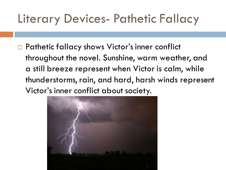 Literary Devices- Pathetic Fallacy  Pathetic fallacy shows Victor's inner conflict throughout the novel. Sunshine, warm weather, and a still breeze r