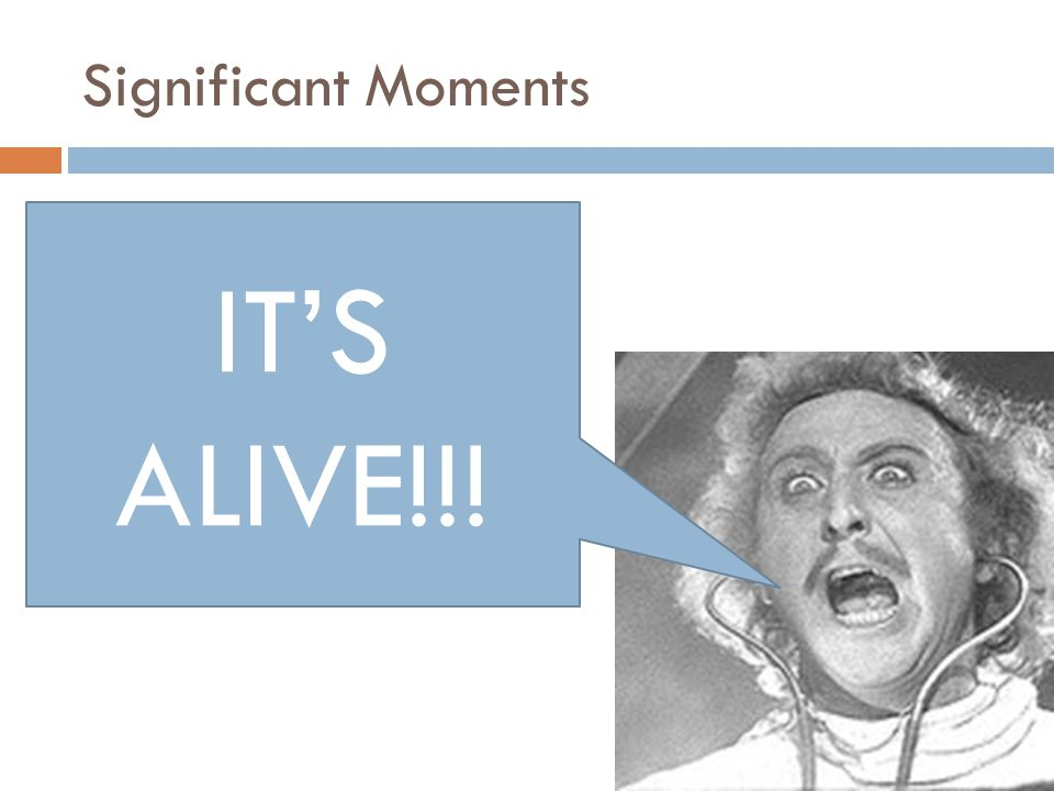Significant Moments IT'S ALIVE!!!