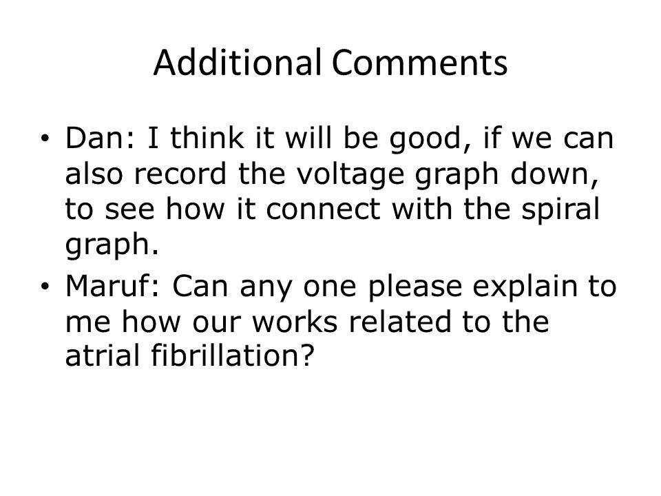 Additional Comments Dan: I think it will be good, if we can also record the voltage graph down, to see how it connect with the spiral graph.