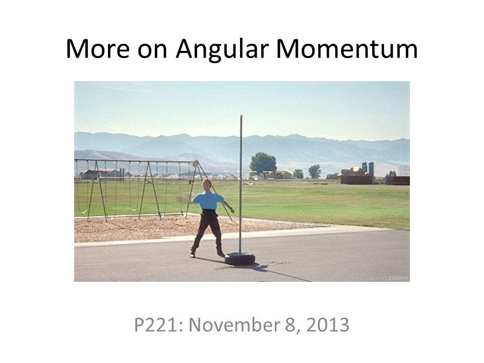 More on Angular Momentum P221: November 8, 2013