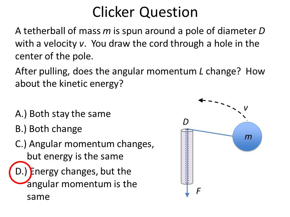 Clicker Question A tetherball of mass m is spun around a pole of diameter D with a velocity v. You draw the cord through a hole in the center of the p