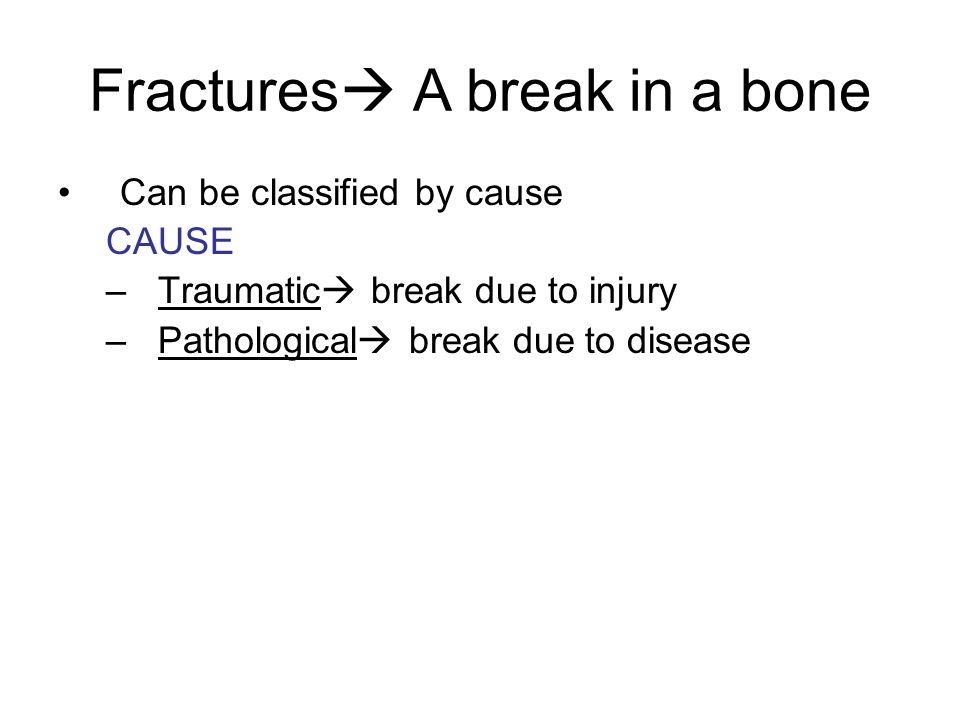 Fractures  A break in a bone Can be classified by cause CAUSE –Traumatic  break due to injury –Pathological  break due to disease