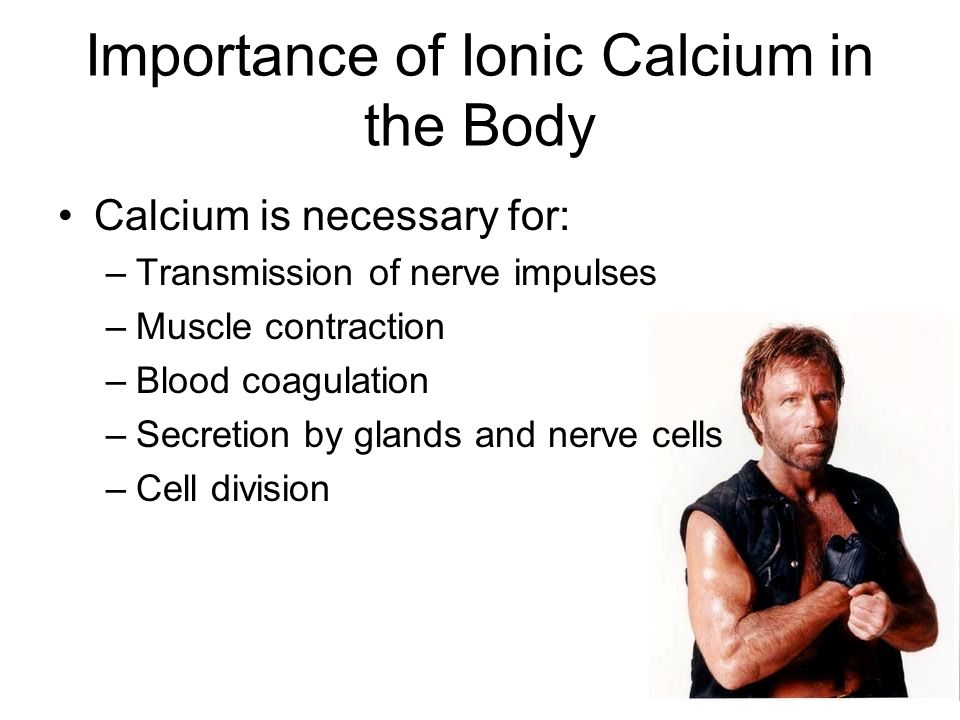 Importance of Ionic Calcium in the Body Calcium is necessary for: –Transmission of nerve impulses –Muscle contraction –Blood coagulation –Secretion by glands and nerve cells –Cell division