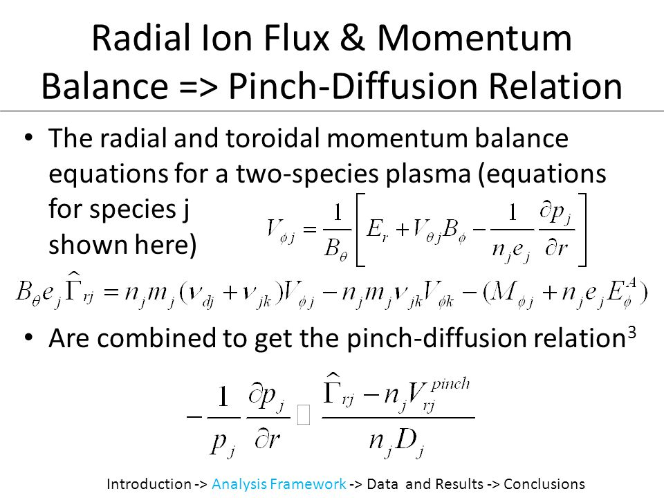 Radial Ion Flux & Momentum Balance => Pinch-Diffusion Relation The radial and toroidal momentum balance equations for a two-species plasma (equations for species j shown here) Are combined to get the pinch-diffusion relation 3 Introduction -> Analysis Framework -> Data and Results -> Conclusions