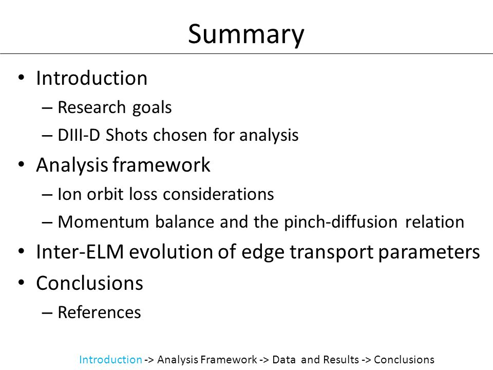 Summary Introduction – Research goals – DIII-D Shots chosen for analysis Analysis framework – Ion orbit loss considerations – Momentum balance and the pinch-diffusion relation Inter-ELM evolution of edge transport parameters Conclusions – References Introduction -> Analysis Framework -> Data and Results -> Conclusions