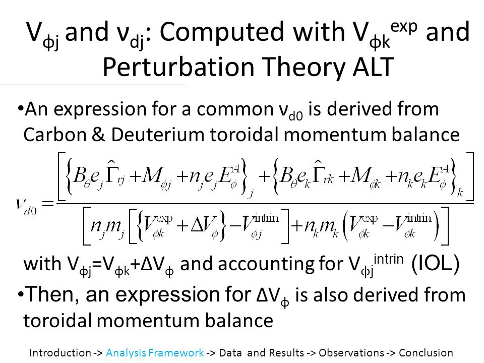 V φj and ν dj : Computed with V φk exp and Perturbation Theory ALT An expression for a common ν d0 is derived from Carbon & Deuterium toroidal momentum balance with V φj =V φk +ΔV φ and accounting for V ϕ j intrin (IOL) Then, an expression for ΔV φ is also derived from toroidal momentum balance Introduction -> Analysis Framework -> Data and Results -> Observations -> Conclusion