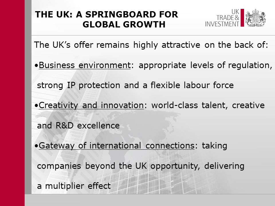 THE UK: A SPRINGBOARD FOR GLOBAL GROWTH The UK's offer remains highly attractive on the back of: Business environment: appropriate levels of regulation, strong IP protection and a flexible labour force Creativity and innovation: world-class talent, creative and R&D excellence Gateway of international connections: taking companies beyond the UK opportunity, delivering a multiplier effect