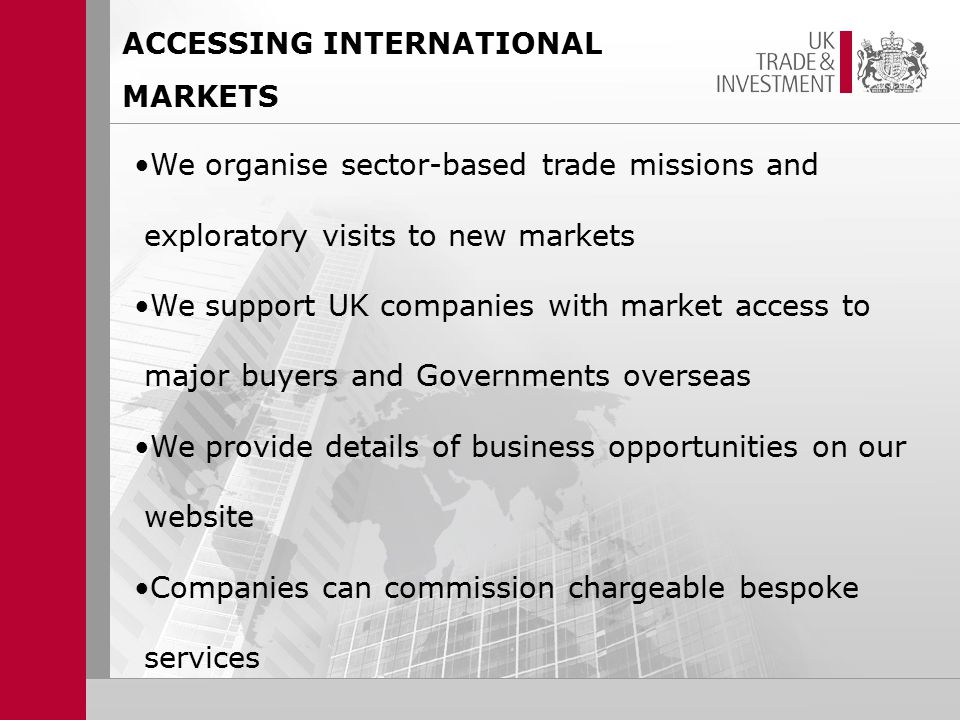 We organise sector-based trade missions and exploratory visits to new markets We support UK companies with market access to major buyers and Governments overseas We provide details of business opportunities on our website Companies can commission chargeable bespoke services ACCESSING INTERNATIONAL MARKETS