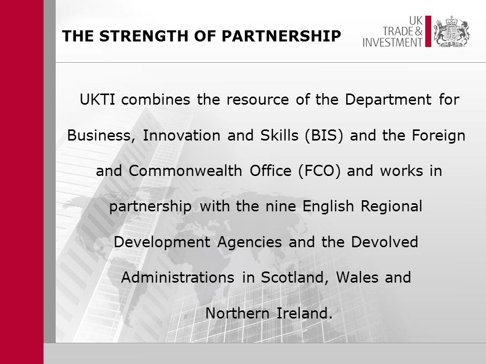 THE STRENGTH OF PARTNERSHIP UKTI combines the resource of the Department for Business, Innovation and Skills (BIS) and the Foreign and Commonwealth Office (FCO) and works in partnership with the nine English Regional Development Agencies and the Devolved Administrations in Scotland, Wales and Northern Ireland.
