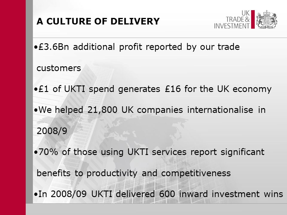 £3.6Bn additional profit reported by our trade customers £1 of UKTI spend generates £16 for the UK economy We helped 21,800 UK companies internationalise in 2008/9 70% of those using UKTI services report significant benefits to productivity and competitiveness In 2008/09 UKTI delivered 600 inward investment wins A CULTURE OF DELIVERY