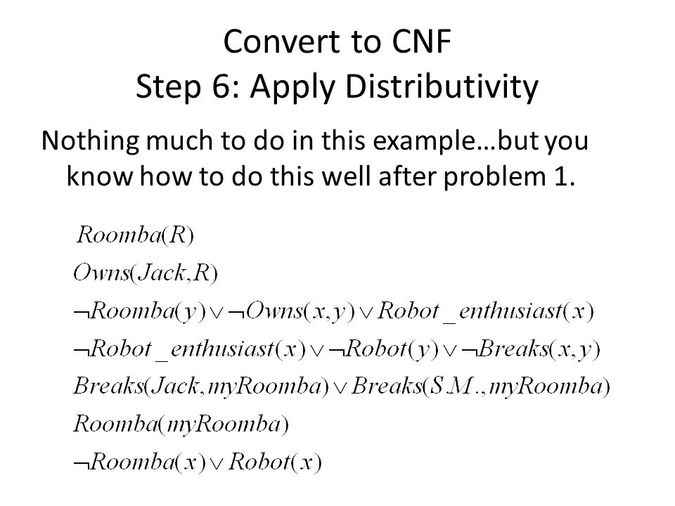 Convert to CNF Step 6: Apply Distributivity Nothing much to do in this example…but you know how to do this well after problem 1.