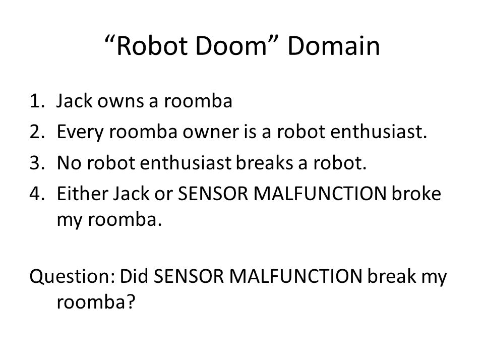Robot Doom Domain 1.Jack owns a roomba 2.Every roomba owner is a robot enthusiast.