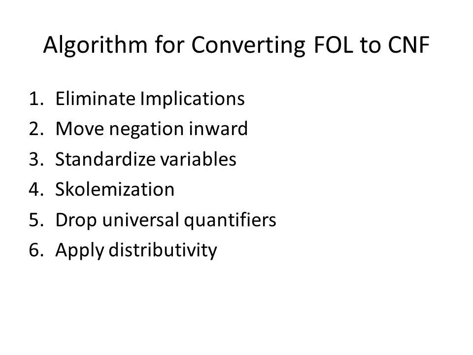 Algorithm for Converting FOL to CNF 1.Eliminate Implications 2.Move negation inward 3.Standardize variables 4.Skolemization 5.Drop universal quantifiers 6.Apply distributivity