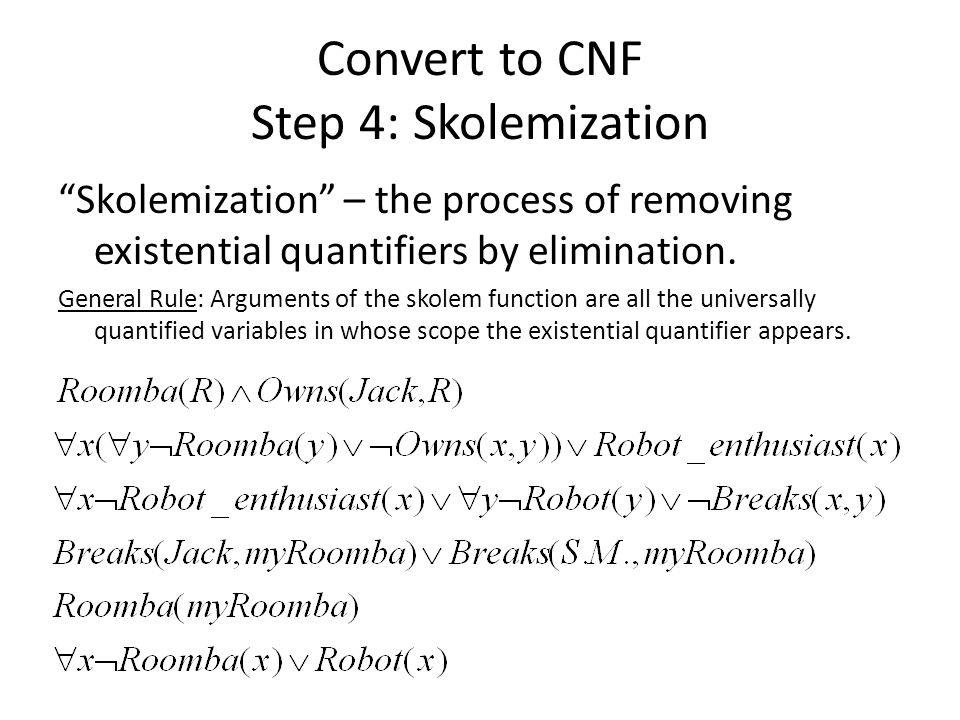 """Convert to CNF Step 4: Skolemization """"Skolemization"""" – the process of removing existential quantifiers by elimination. General Rule: Arguments of the"""