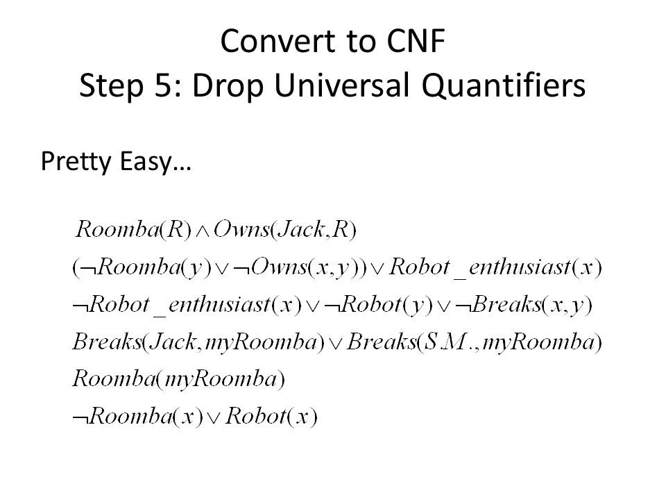 Convert to CNF Step 5: Drop Universal Quantifiers Pretty Easy…