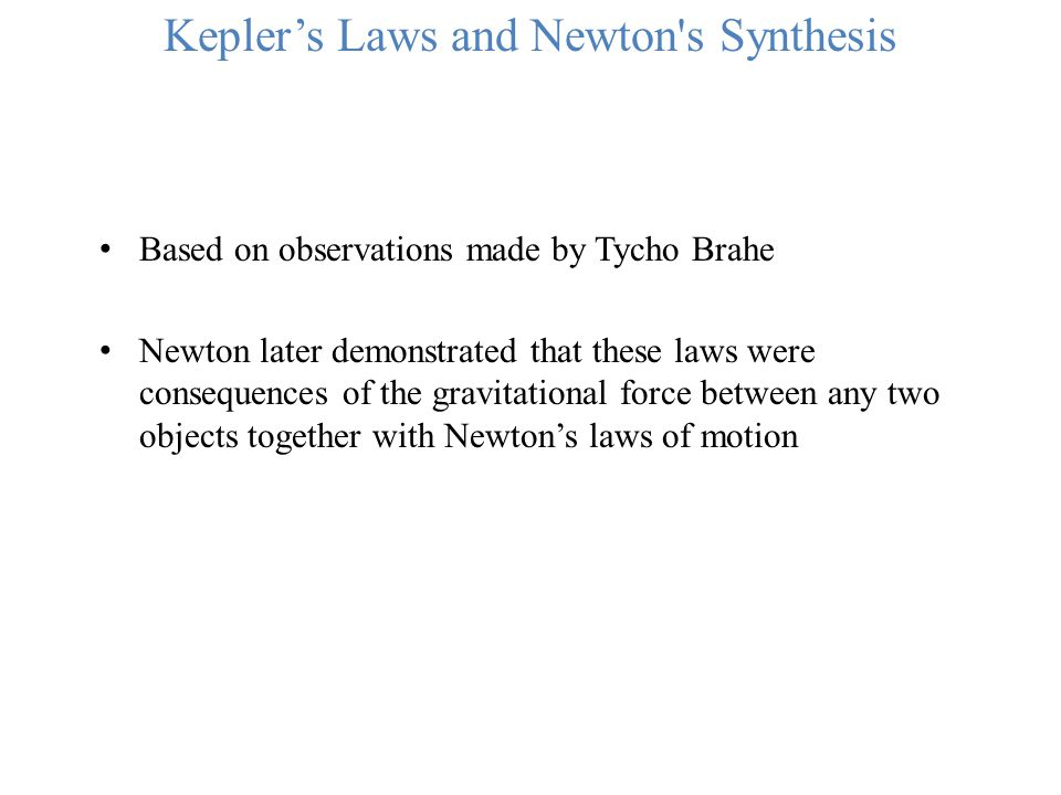Kepler's Laws and Newton's Synthesis Based on observations made by Tycho Brahe Newton later demonstrated that these laws were consequences of the grav