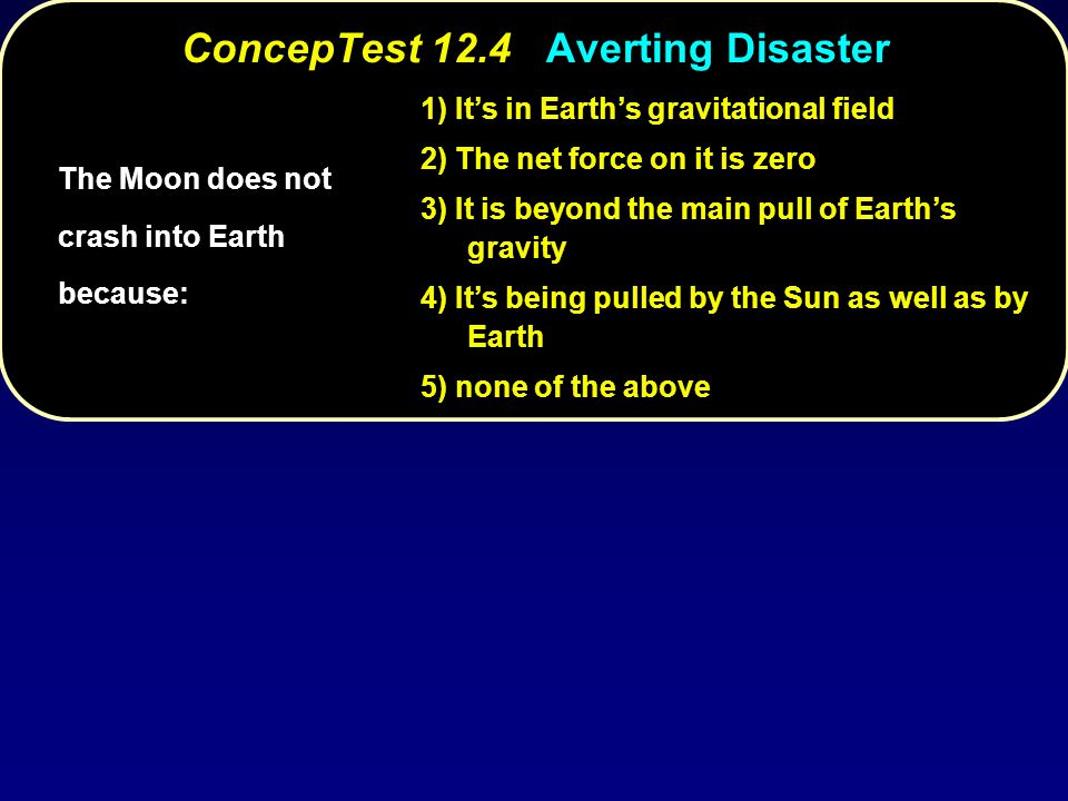 ConcepTest 12.4Averting Disaster ConcepTest 12.4 Averting Disaster 1) It's in Earth's gravitational field 2) The net force on it is zero 3) It is beyo