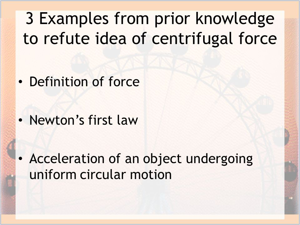 3 Examples from prior knowledge to refute idea of centrifugal force Definition of force Newton's first law Acceleration of an object undergoing uniform circular motion