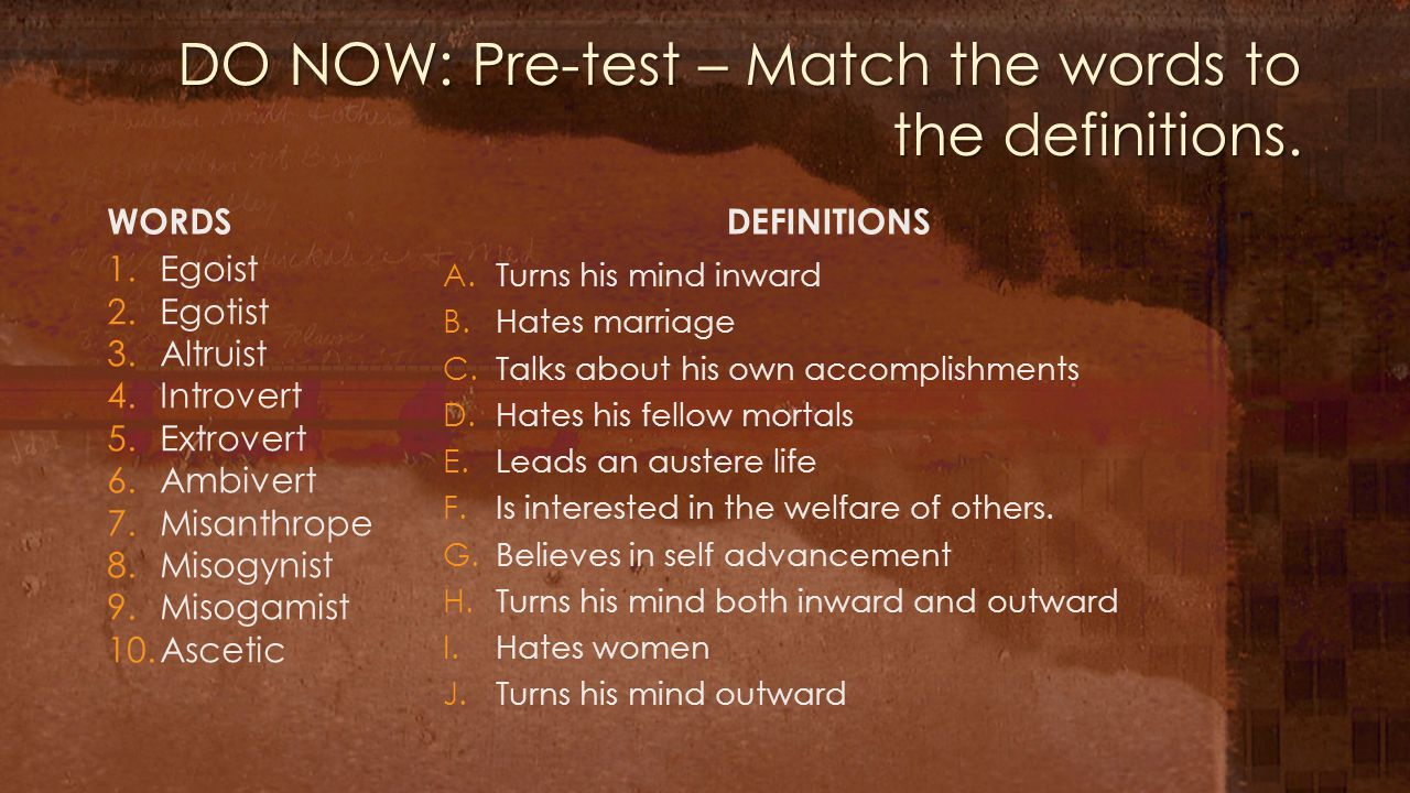 DO NOW: Pre-test – Match the words to the definitions. WORDS 1.Egoist 2.Egotist 3.Altruist 4.Introvert 5.Extrovert 6.Ambivert 7.Misanthrope 8.Misogyni
