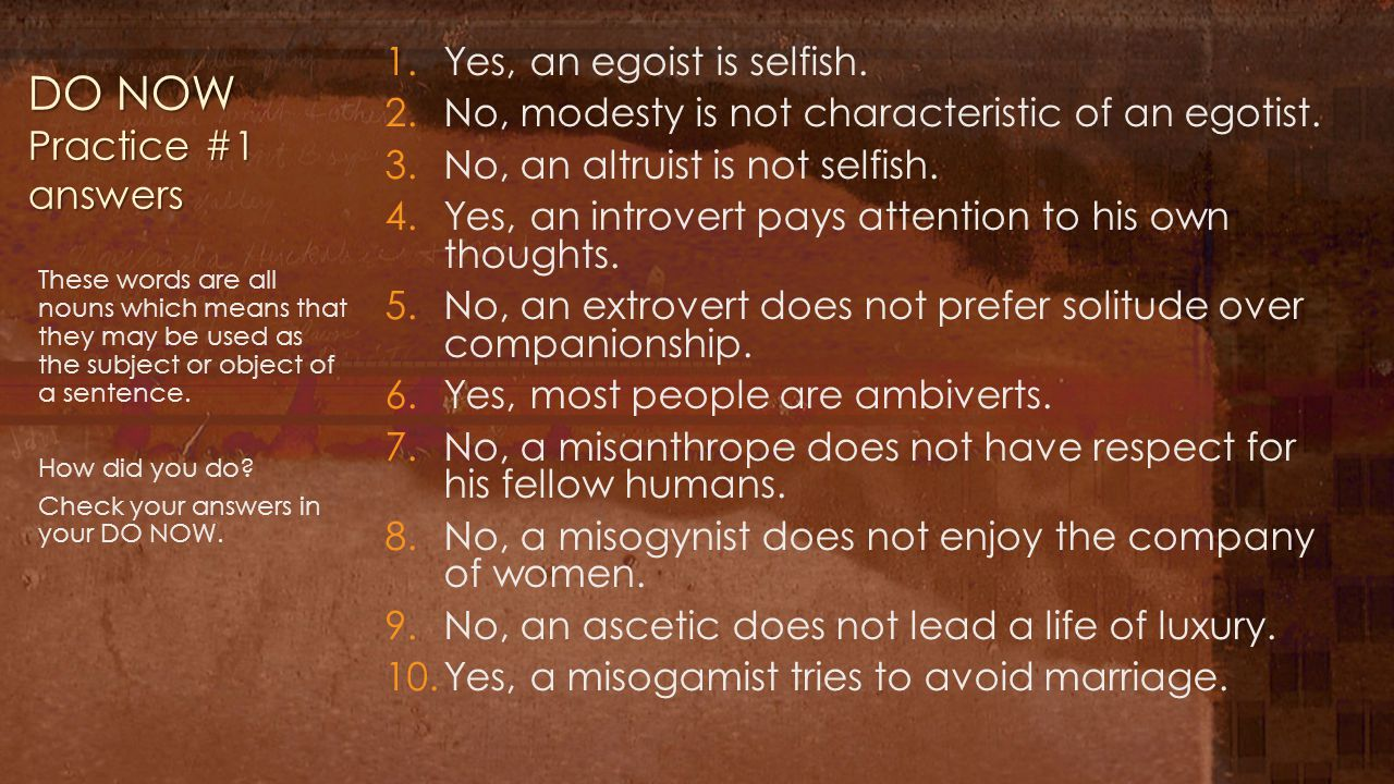 DO NOW Practice #1 answers 1.Yes, an egoist is selfish. 2.No, modesty is not characteristic of an egotist. 3.No, an altruist is not selfish. 4.Yes, an