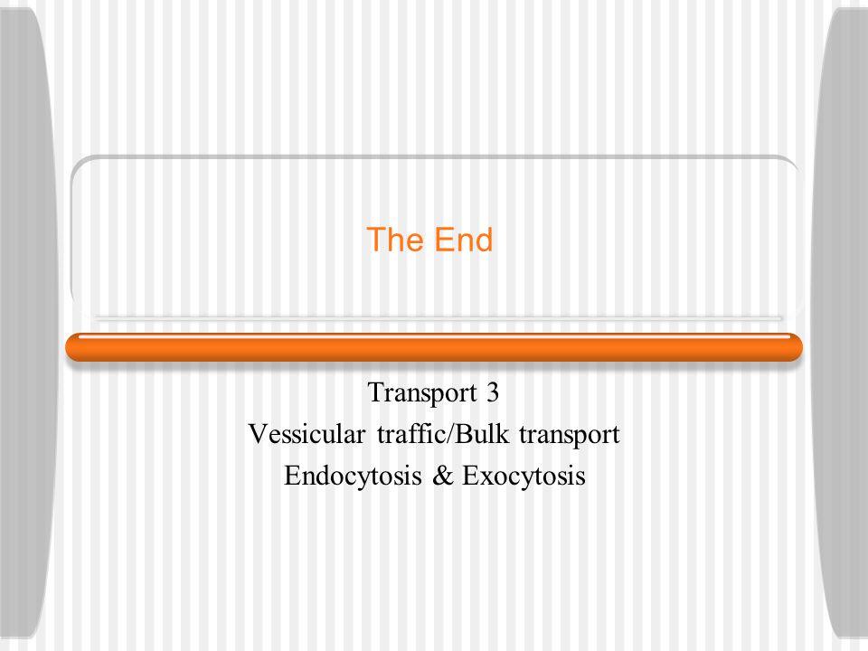 The End Transport 3 Vessicular traffic/Bulk transport Endocytosis & Exocytosis