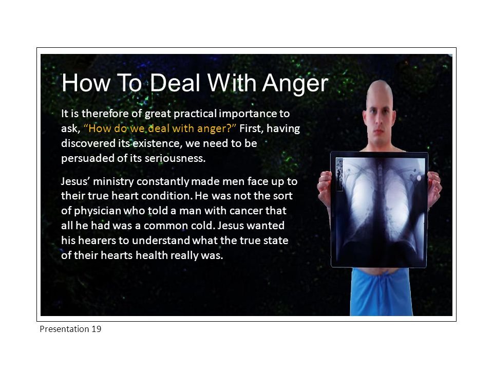 Presentation 19 How To Deal With Anger It is therefore of great practical importance to ask, How do we deal with anger? First, having discovered its existence, we need to be persuaded of its seriousness.