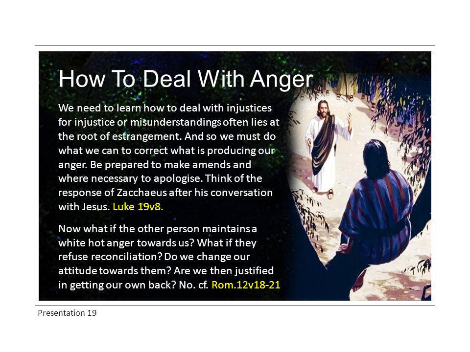 Presentation 19 How To Deal With Anger We need to learn how to deal with injustices for injustice or misunderstandings often lies at the root of estrangement.