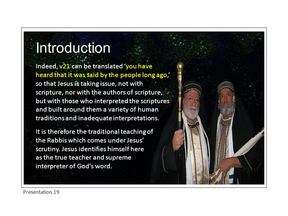 Presentation 19 Introduction Indeed, v21 can be translated 'you have heard that it was said by the people long ago,' so that Jesus is taking issue, not with scripture, nor with the authors of scripture, but with those who interpreted the scriptures and built around them a variety of human traditions and inadequate interpretations.