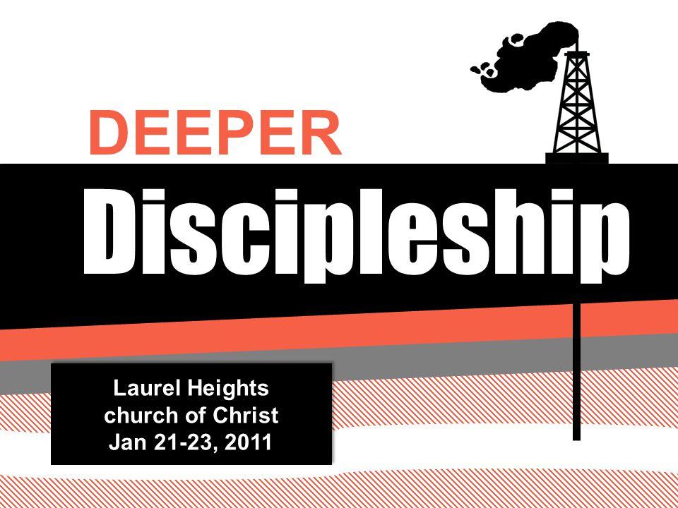 Discipleship DEEPER Laurel Heights church of Christ Jan 21-23, 2011 Laurel Heights church of Christ Jan 21-23, 2011