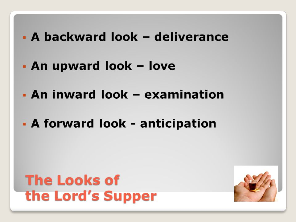  A backward look – deliverance  An upward look – love  An inward look – examination  A forward look - anticipation The Looks of the Lord's Supper