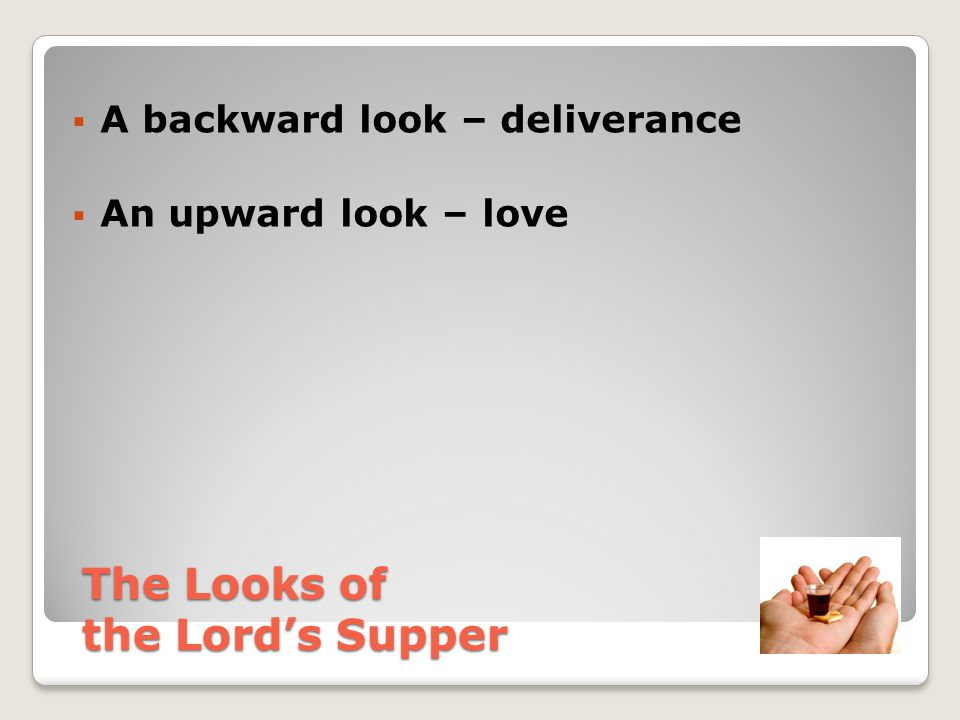  A backward look – deliverance  An upward look – love  An inward look The Looks of the Lord's Supper