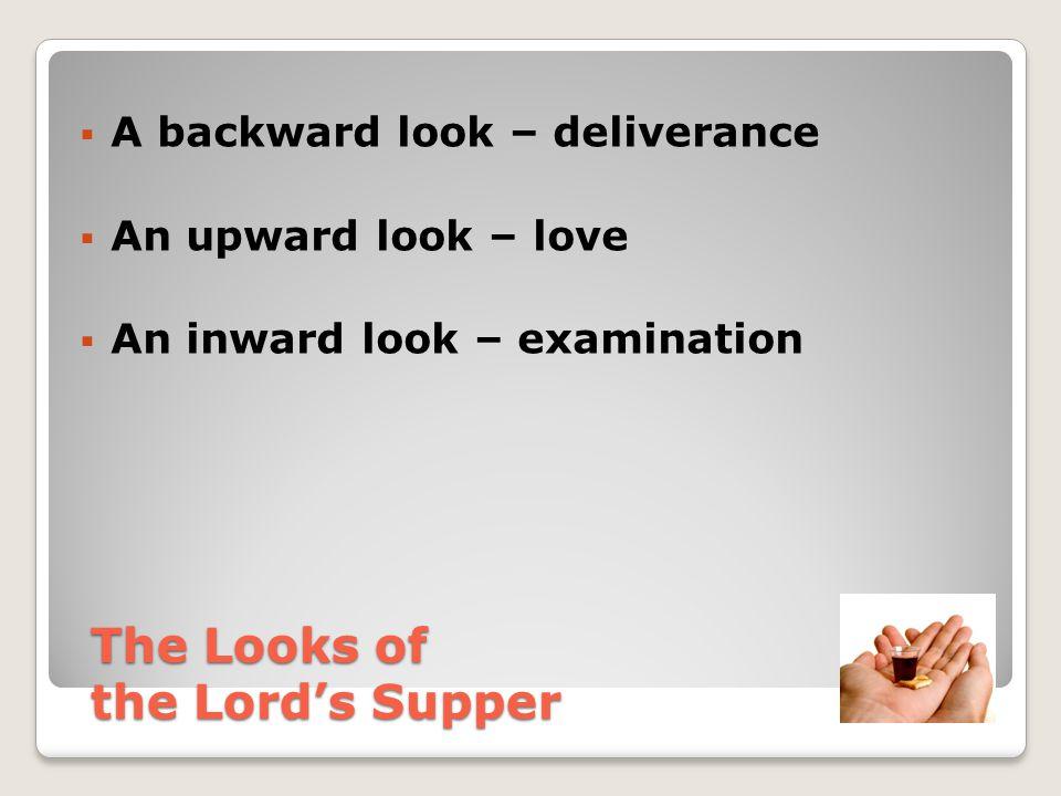  A backward look – deliverance  An upward look – love  An inward look – examination  A forward look The Looks of the Lord's Supper