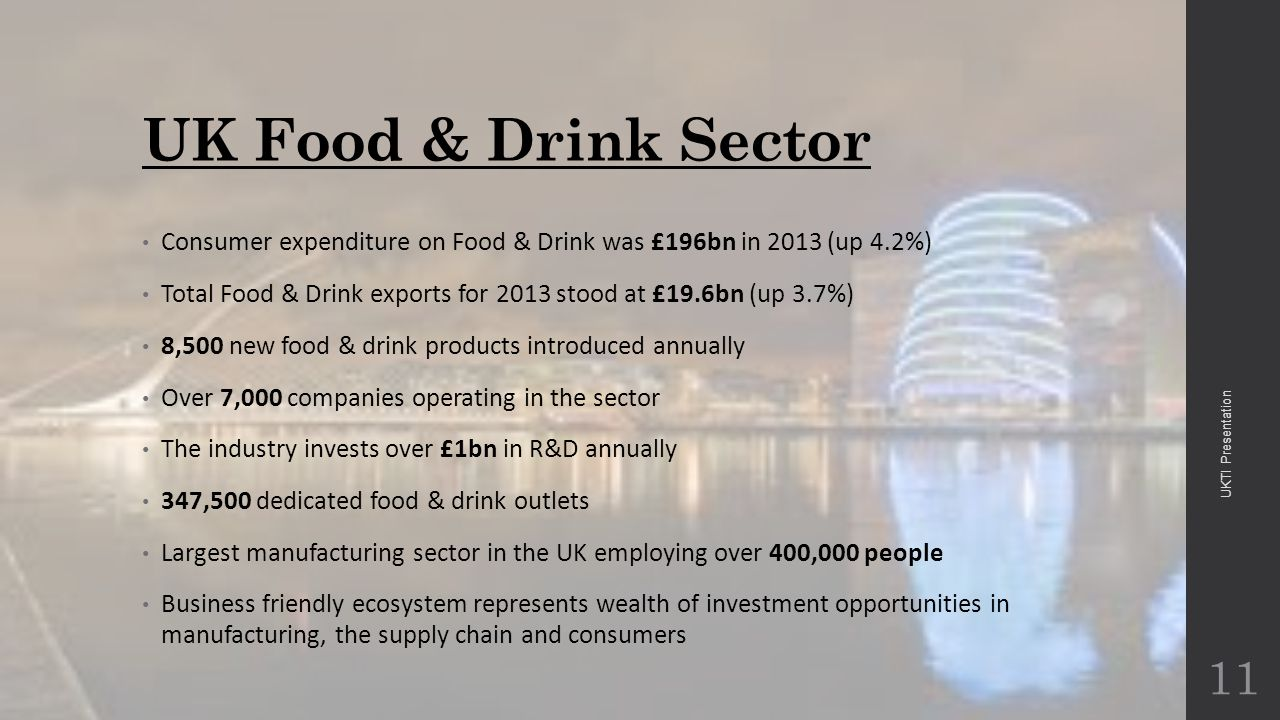 UK Food & Drink Sector Consumer expenditure on Food & Drink was £196bn in 2013 (up 4.2%) Total Food & Drink exports for 2013 stood at £19.6bn (up 3.7%) 8,500 new food & drink products introduced annually Over 7,000 companies operating in the sector The industry invests over £1bn in R&D annually 347,500 dedicated food & drink outlets Largest manufacturing sector in the UK employing over 400,000 people Business friendly ecosystem represents wealth of investment opportunities in manufacturing, the supply chain and consumers 11 UKTI Presentation