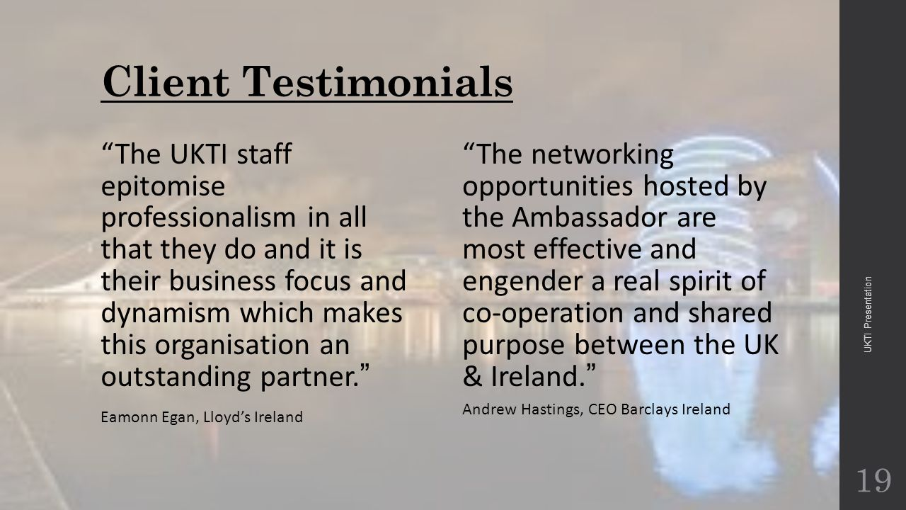 Client Testimonials The UKTI staff epitomise professionalism in all that they do and it is their business focus and dynamism which makes this organisation an outstanding partner. Eamonn Egan, Lloyd's Ireland The networking opportunities hosted by the Ambassador are most effective and engender a real spirit of co-operation and shared purpose between the UK & Ireland.