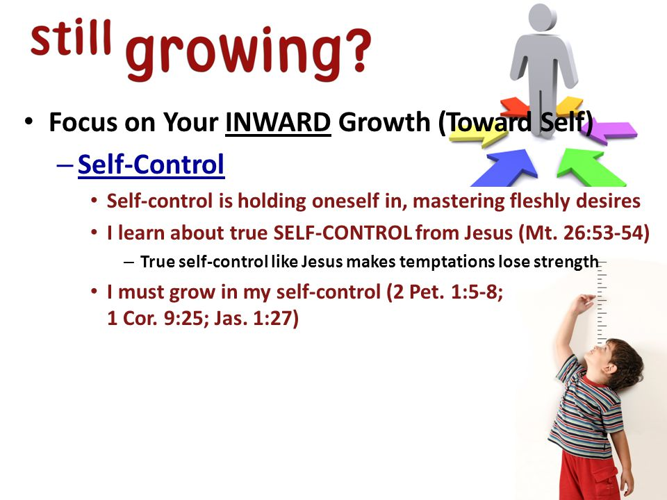 Focus on Your INWARD Growth (Toward Self) – Self-Control Self-control is holding oneself in, mastering fleshly desires I learn about true SELF-CONTROL from Jesus (Mt.
