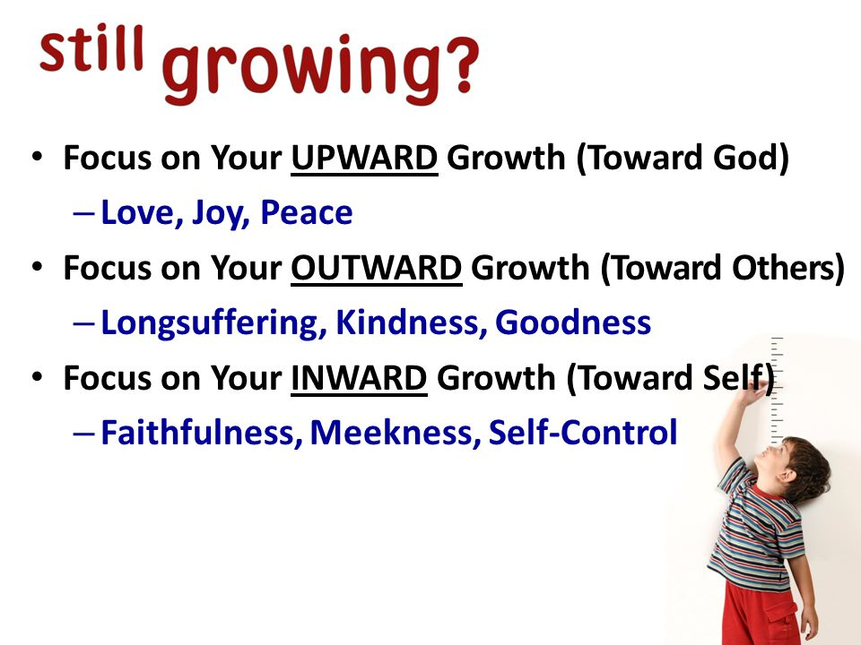 Focus on Your UPWARD Growth (Toward God) – Love, Joy, Peace Focus on Your OUTWARD Growth (Toward Others) – Longsuffering, Kindness, Goodness Focus on Your INWARD Growth (Toward Self) – Faithfulness, Meekness, Self-Control