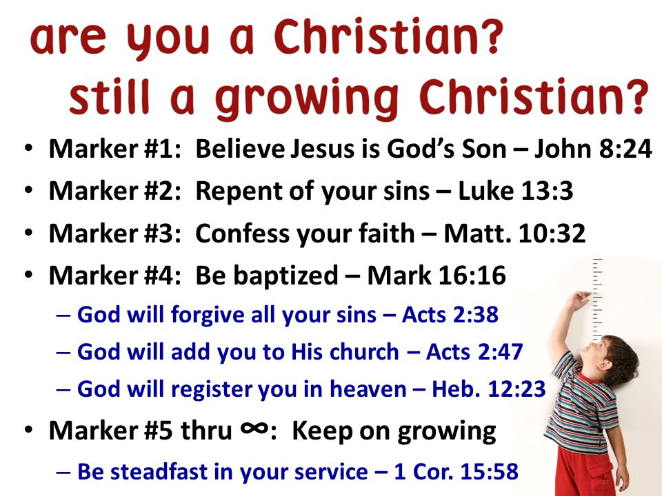 Marker #1: Believe Jesus is God's Son – John 8:24 Marker #2: Repent of your sins – Luke 13:3 Marker #3: Confess your faith – Matt.