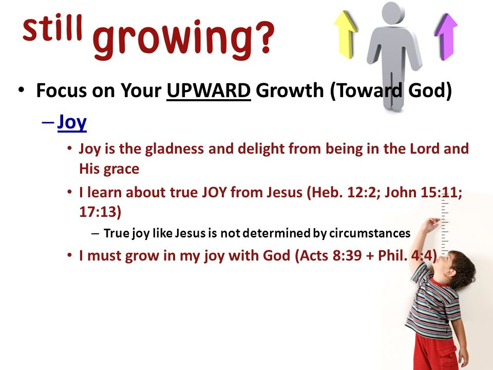 Focus on Your UPWARD Growth (Toward God) – Joy Joy is the gladness and delight from being in the Lord and His grace I learn about true JOY from Jesus (Heb.