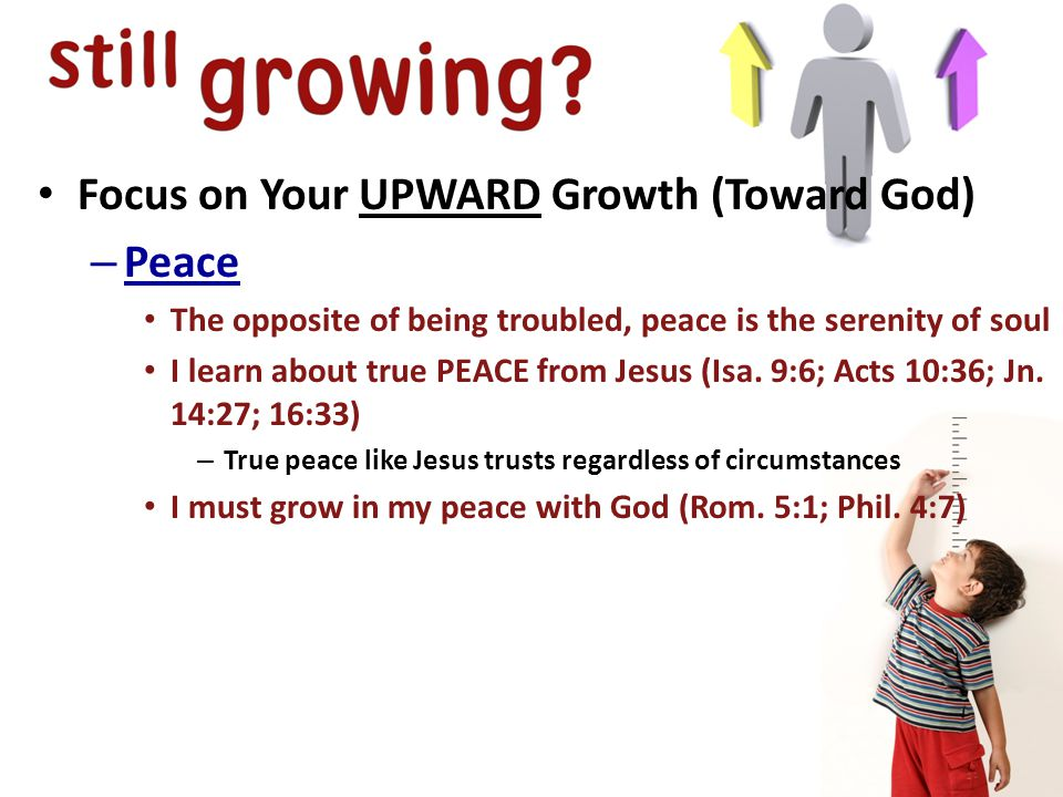 Focus on Your UPWARD Growth (Toward God) – Peace The opposite of being troubled, peace is the serenity of soul I learn about true PEACE from Jesus (Isa.
