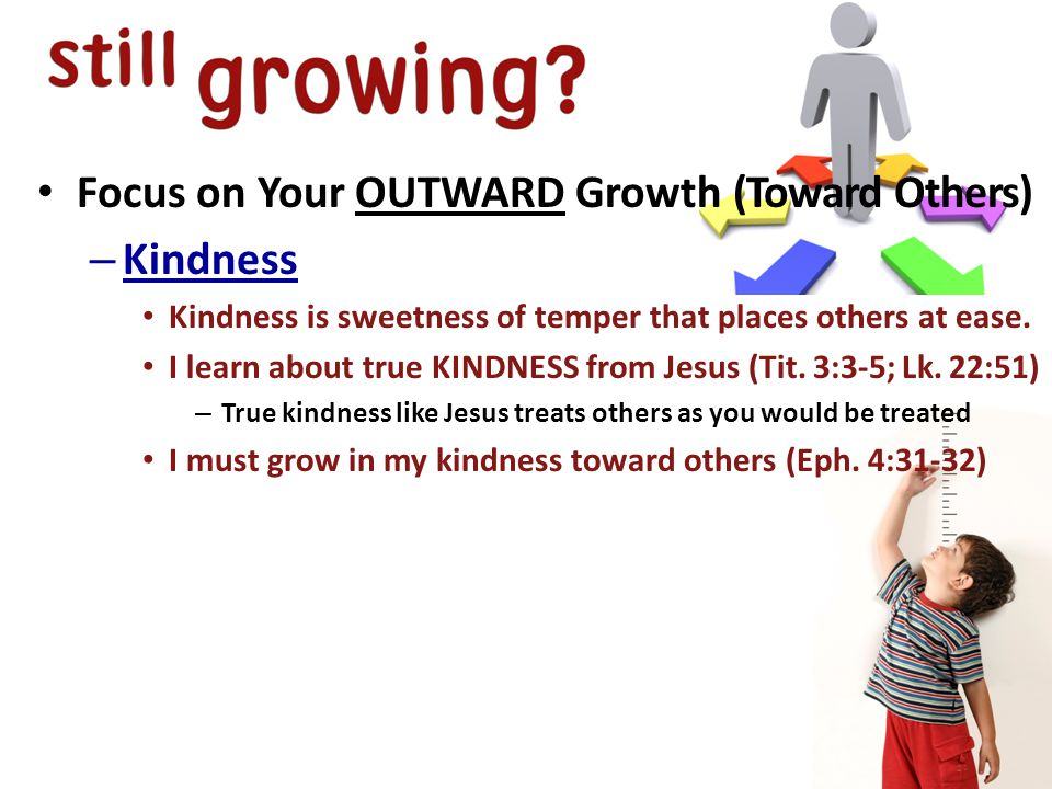 Focus on Your OUTWARD Growth (Toward Others) – Kindness Kindness is sweetness of temper that places others at ease.