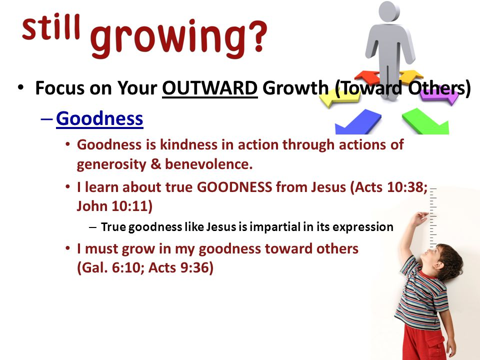 Focus on Your OUTWARD Growth (Toward Others) – Goodness Goodness is kindness in action through actions of generosity & benevolence.