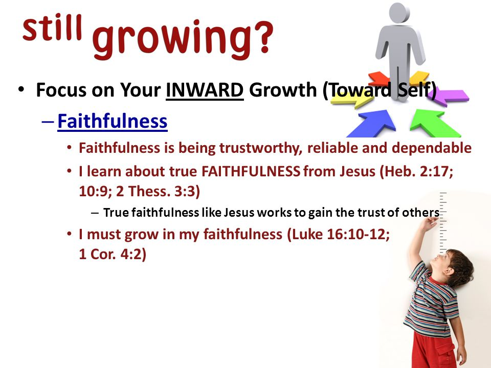 Focus on Your INWARD Growth (Toward Self) – Faithfulness Faithfulness is being trustworthy, reliable and dependable I learn about true FAITHFULNESS from Jesus (Heb.