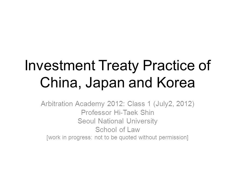 Investment Treaty Practice of China, Japan and Korea Arbitration Academy 2012: Class 1 (July2, 2012) Professor Hi-Taek Shin Seoul National University