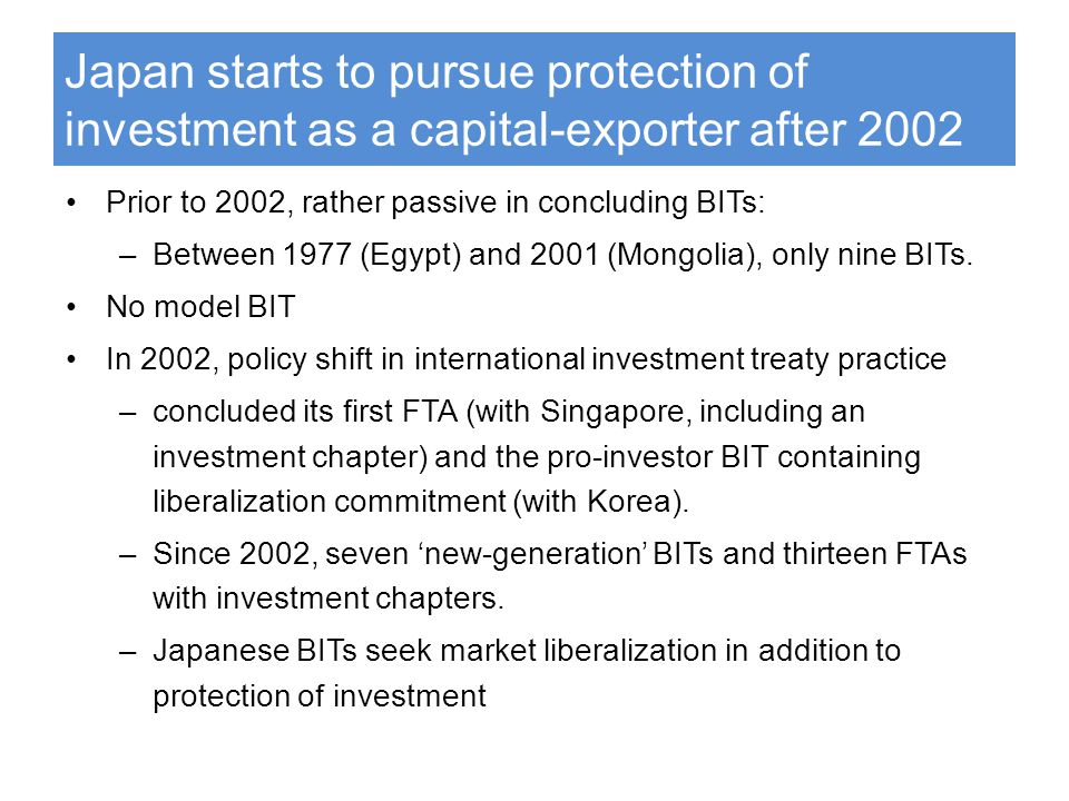 Japan starts to pursue protection of investment as a capital-exporter after 2002 Prior to 2002, rather passive in concluding BITs: –Between 1977 (Egypt) and 2001 (Mongolia), only nine BITs.