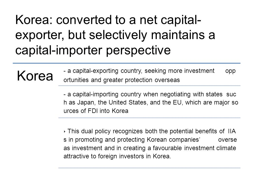 Korea: converted to a net capital- exporter, but selectively maintains a capital-importer perspective Korea - a capital-exporting country, seeking more investment opp ortunities and greater protection overseas - a capital-importing country when negotiating with states suc h as Japan, the United States, and the EU, which are major so urces of FDI into Korea ‣ This dual policy recognizes both the potential benefits of IIA s in promoting and protecting Korean companies' overse as investment and in creating a favourable investment climate attractive to foreign investors in Korea.